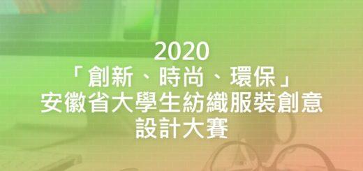 2020「創新、時尚、環保」安徽省大學生紡織服裝創意設計大賽