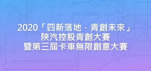 2020「四新落地.青創未來」陝汽控股青創大賽暨第三屆卡車無限創意大賽