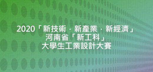 2020「新技術.新產業.新經濟」河南省「新工科」大學生工業設計大賽