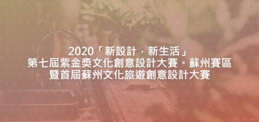 2020「新設計.新生活」第七屆紫金獎文化創意設計大賽。蘇州賽區暨首屆蘇州文化旅遊創意設計大賽