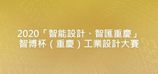 2020「智能設計、智匯重慶」智博杯(重慶)工業設計大賽