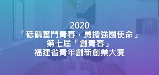 2020「砥礪奮鬥青春,勇擔強國使命」第七屆「創青春」福建省青年創新創業大賽