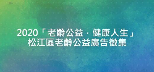 2020「老齡公益,健康人生」松江區老齡公益廣告徵集