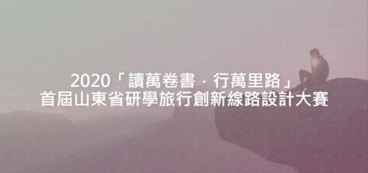 2020「讀萬卷書.行萬里路」首屆山東省研學旅行創新線路設計大賽