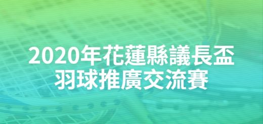 2020年花蓮縣議長盃羽球推廣交流賽