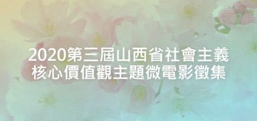 2020第三屆山西省社會主義核心價值觀主題微電影徵集