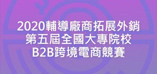 2020輔導廠商拓展外銷第五屆全國大專院校B2B跨境電商競賽