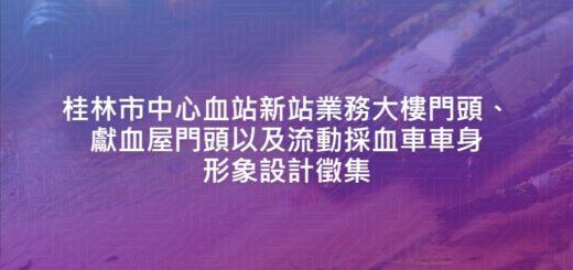 桂林市中心血站新站業務大樓門頭、獻血屋門頭以及流動採血車車身形象設計徵集
