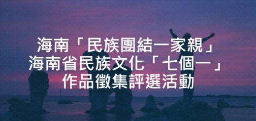 海南「民族團結一家親」海南省民族文化「七個一」作品徵集評選活動