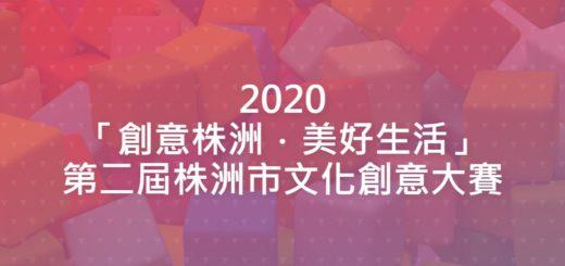 2020「創意株洲.美好生活」第二屆株洲市文化創意大賽