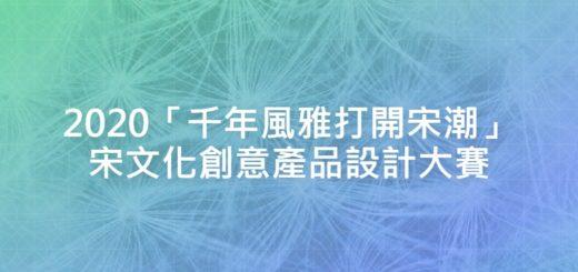 2020「千年風雅打開宋潮」宋文化創意產品設計大賽