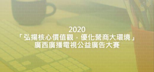 2020「弘揚核心價值觀,優化營商大環境」廣西廣播電視公益廣告大賽