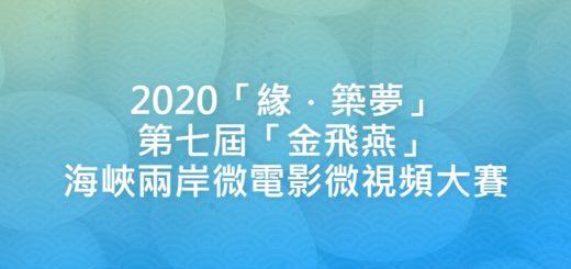 2020「緣.築夢」第七屆「金飛燕」海峽兩岸微電影微視頻大賽