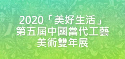 2020「美好生活」第五屆中國當代工藝美術雙年展