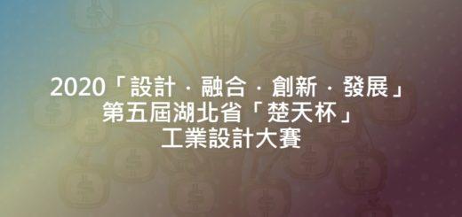 2020「設計.融合.創新.發展」第五屆湖北省「楚天杯」工業設計大賽