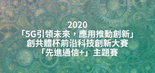 2020「5G引領未來,應用推動創新」創共體杯前沿科技創新大賽「先進通信+」主題賽