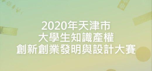 2020年天津市大學生知識產權創新創業發明與設計大賽