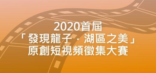 2020首屆「發現龍子.湖區之美」原創短視頻徵集大賽