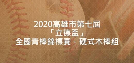 2020高雄市第七屆「立德盃」全國青棒錦標賽.硬式木棒組