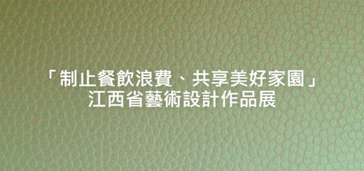 「制止餐飲浪費、共享美好家園」江西省藝術設計作品展