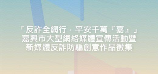 「反詐全網行.平安千萬『嘉』」嘉興市大型網絡媒體宣傳活動暨新媒體反詐防騙創意作品徵集