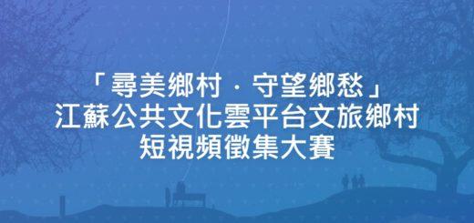 「尋美鄉村.守望鄉愁」江蘇公共文化雲平台文旅鄉村短視頻徵集大賽
