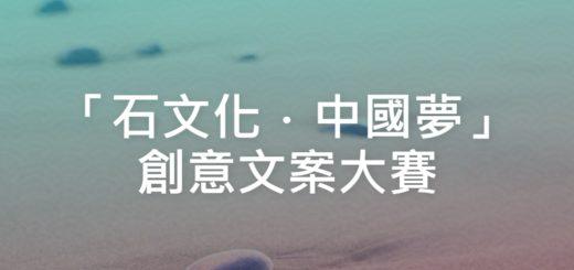 「石文化.中國夢」創意文案大賽