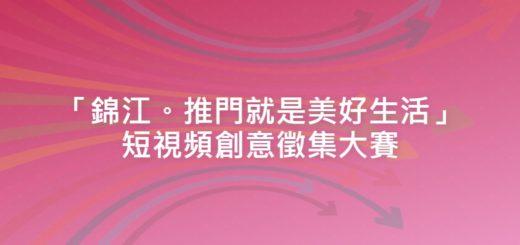 「錦江。推門就是美好生活」短視頻創意徵集大賽