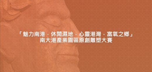 「魅力南港.休閒濕地.心靈港灣.富氧之鄉」南大港產業園區原創雕塑大賽