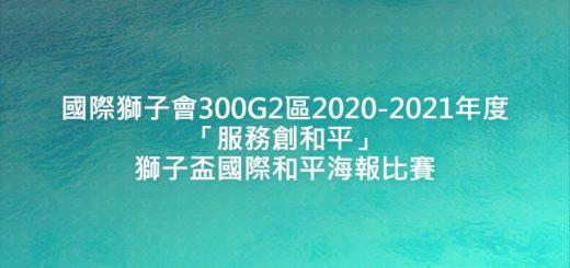 國際獅子會300G2區2020-2021年度「服務創和平」獅子盃國際和平海報比賽