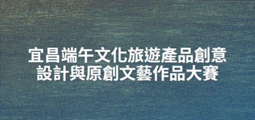 宜昌端午文化旅遊產品創意設計與原創文藝作品大賽
