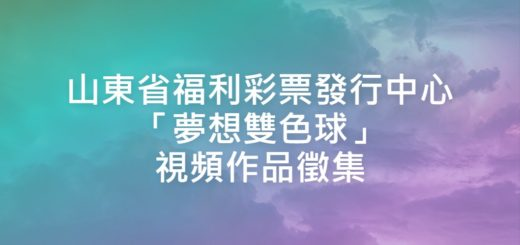 山東省福利彩票發行中心「夢想雙色球」視頻作品徵集