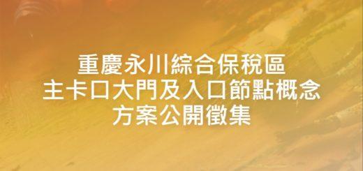 重慶永川綜合保稅區主卡口大門及入口節點概念方案公開徵集