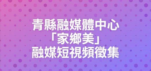 青縣融媒體中心「家鄉美」融媒短視頻徵集