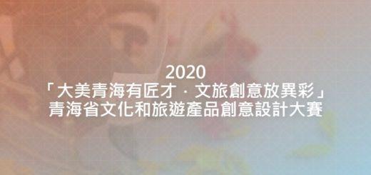 2020「大美青海有匠才.文旅創意放異彩」青海省文化和旅遊產品創意設計大賽