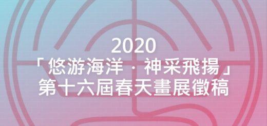2020「悠游海洋.神采飛揚」第十六屆春天畫展徵稿