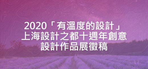 2020「有溫度的設計」上海設計之都十週年創意設計作品展徵稿