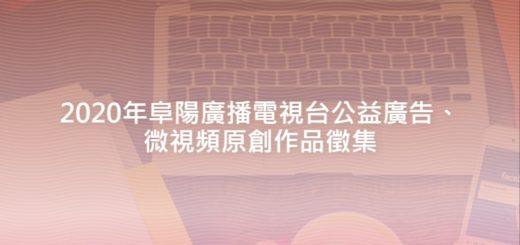 2020年阜陽廣播電視台公益廣告、微視頻原創作品徵集