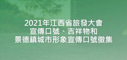 2021年江西省旅發大會宣傳口號、吉祥物和景德鎮城市形象宣傳口號徵集