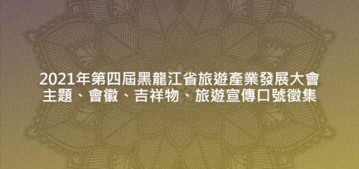 2021年第四屆黑龍江省旅遊產業發展大會主題、會徽、吉祥物、旅遊宣傳口號徵集