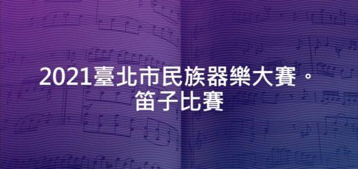 2021臺北市民族器樂大賽。笛子比賽