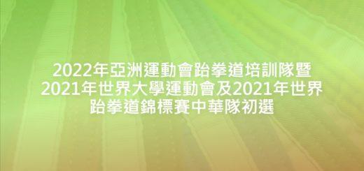2022年亞洲運動會跆拳道培訓隊暨2021年世界大學運動會及2021年世界跆拳道錦標賽中華隊初選