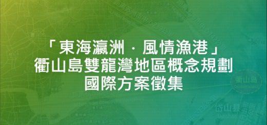 「東海瀛洲.風情漁港」衢山島雙龍灣地區概念規劃國際方案徵集