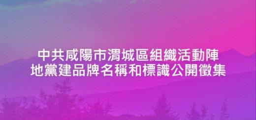 中共咸陽市渭城區組織活動陣地黨建品牌名稱和標識公開徵集