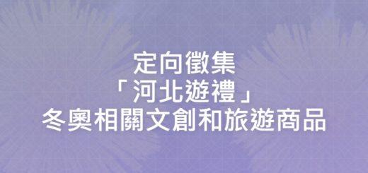 定向徵集「河北遊禮」冬奧相關文創和旅遊商品