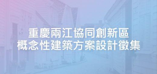 重慶兩江協同創新區概念性建築方案設計徵集