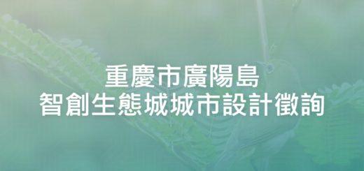 重慶市廣陽島智創生態城城市設計徵詢