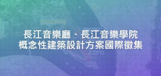 長江音樂廳、長江音樂學院概念性建築設計方案國際徵集