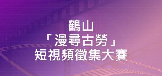 鶴山「漫尋古勞」短視頻徵集大賽