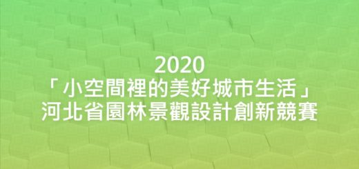 2020「小空間裡的美好城市生活」河北省園林景觀設計創新競賽